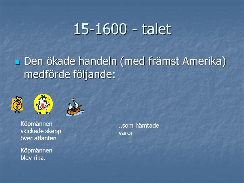 15-1600-talet  Den ökade handeln (med främst Amerika) medförde följande: För pengarna köpte köpmännen fler skepp… …och skickade dem över Atlanten De tjänade ännu mer pengar… …och fortsatte att köpa skepp och tjäna ännu mer pengar.