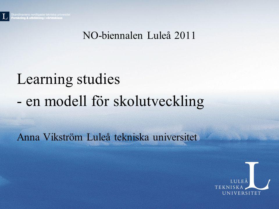 NO-biennalen Luleå 2011 Learning studies - en modell för skolutveckling Anna Vikström Luleå tekniska universitet