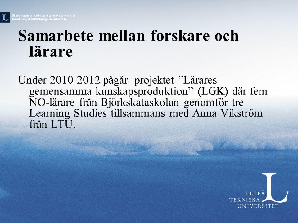 Samarbete mellan forskare och lärare Under 2010-2012 pågår projektet Lärares gemensamma kunskapsproduktion (LGK) där fem NO-lärare från Björkskataskolan genomför tre Learning Studies tillsammans med Anna Vikström från LTU.