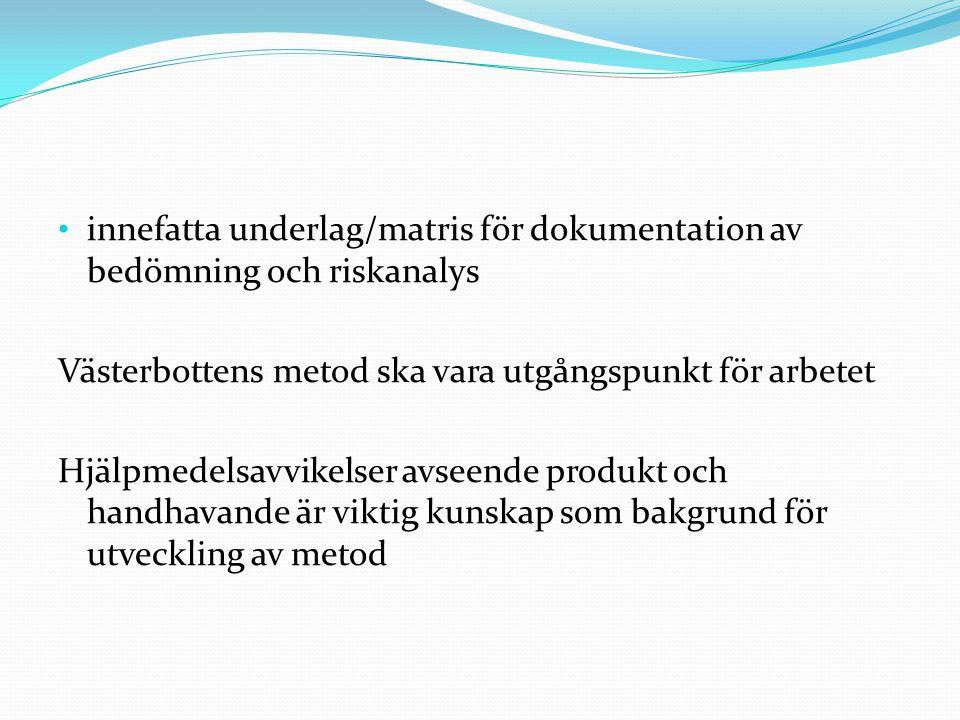 • innefatta underlag/matris för dokumentation av bedömning och riskanalys Västerbottens metod ska vara utgångspunkt för arbetet Hjälpmedelsavvikelser avseende produkt och handhavande är viktig kunskap som bakgrund för utveckling av metod