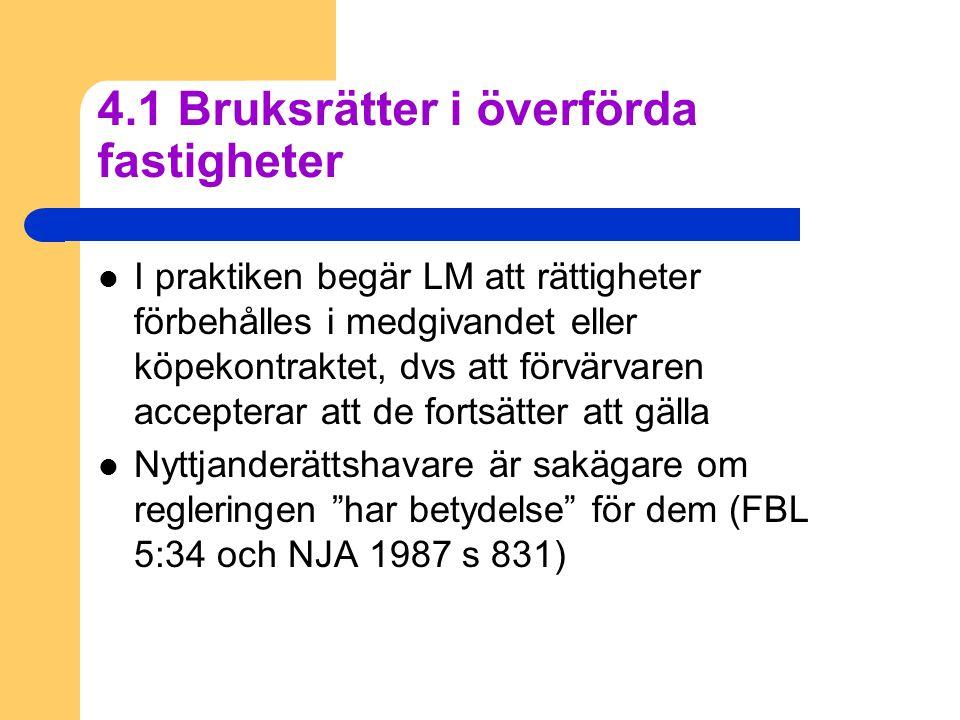 4.1 Bruksrätter i överförda fastigheter  I praktiken begär LM att rättigheter förbehålles i medgivandet eller köpekontraktet, dvs att förvärvaren accepterar att de fortsätter att gälla  Nyttjanderättshavare är sakägare om regleringen har betydelse för dem (FBL 5:34 och NJA 1987 s 831)