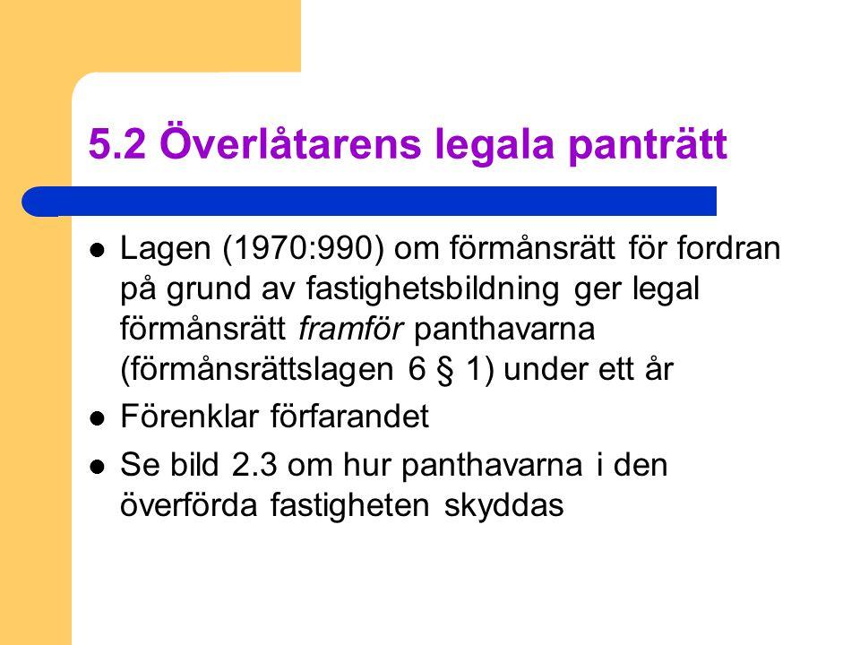 5.2 Överlåtarens legala panträtt  Lagen (1970:990) om förmånsrätt för fordran på grund av fastighetsbildning ger legal förmånsrätt framför panthavarna (förmånsrättslagen 6 § 1) under ett år  Förenklar förfarandet  Se bild 2.3 om hur panthavarna i den överförda fastigheten skyddas