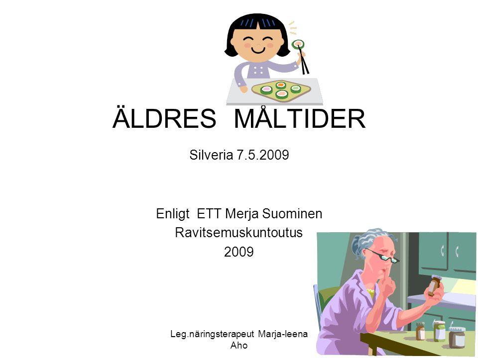 Leg.näringsterapeut Marja-leena Aho 1 ÄLDRES MÅLTIDER Silveria 7.5.2009 Enligt ETT Merja Suominen Ravitsemuskuntoutus 2009