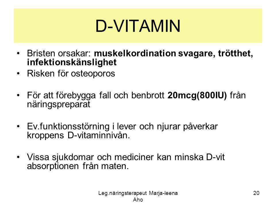 Leg.näringsterapeut Marja-leena Aho 20 D-VITAMIN •Bristen orsakar: muskelkordination svagare, trötthet, infektionskänslighet •Risken för osteoporos •F