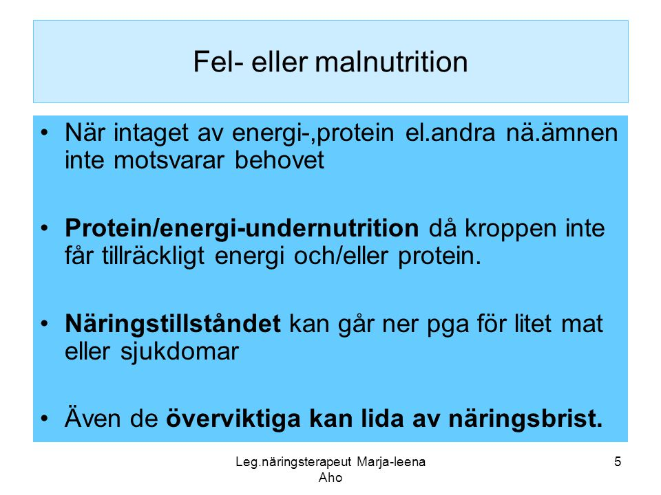 Leg.näringsterapeut Marja-leena Aho 5 Fel- eller malnutrition •När intaget av energi-,protein el.andra nä.ämnen inte motsvarar behovet •Protein/energi