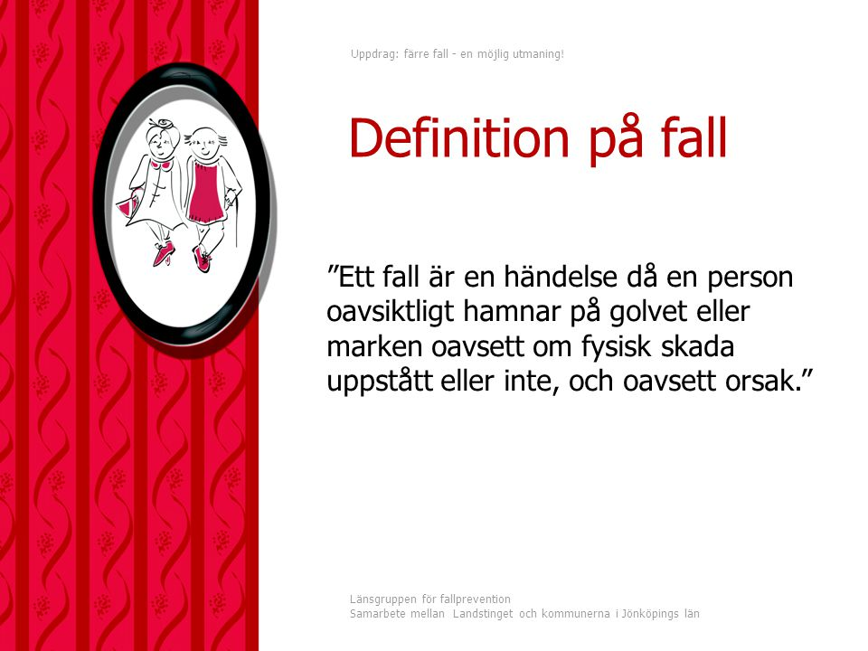 Uppdrag: färre fall - en möjlig utmaning! Länsgruppen för fallprevention Samarbete mellan Landstinget och kommunerna i Jönköpings län Definition på fa