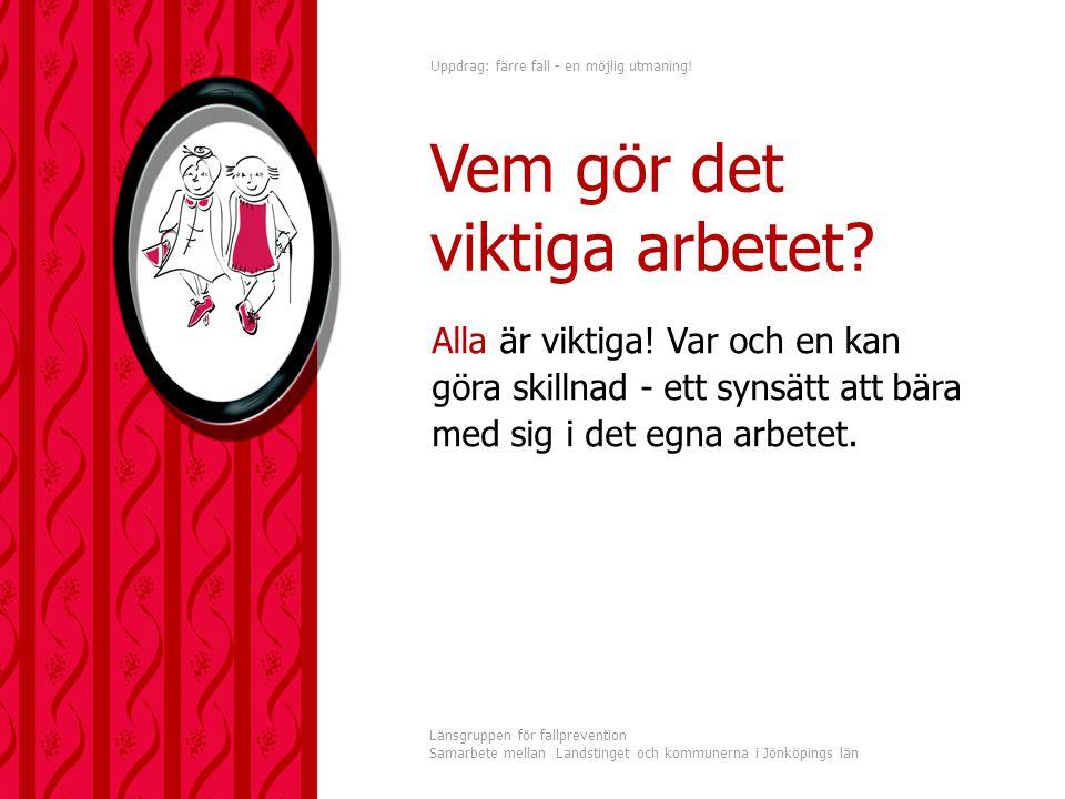 Uppdrag: färre fall - en möjlig utmaning! Länsgruppen för fallprevention Samarbete mellan Landstinget och kommunerna i Jönköpings län Alla är viktiga!