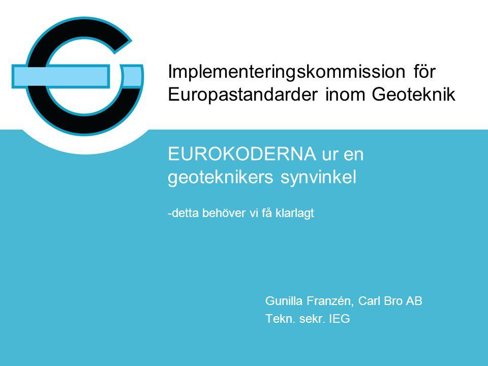 Implementeringskommission för Europastandarder inom Geoteknik EUROKODERNA ur en geoteknikers synvinkel -detta behöver vi få klarlagt Gunilla Franzén,