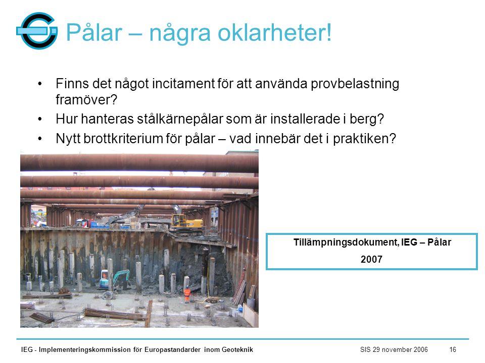 SIS 29 november 2006IEG - Implementeringskommission för Europastandarder inom Geoteknik16 Pålar – några oklarheter! •Finns det något incitament för at