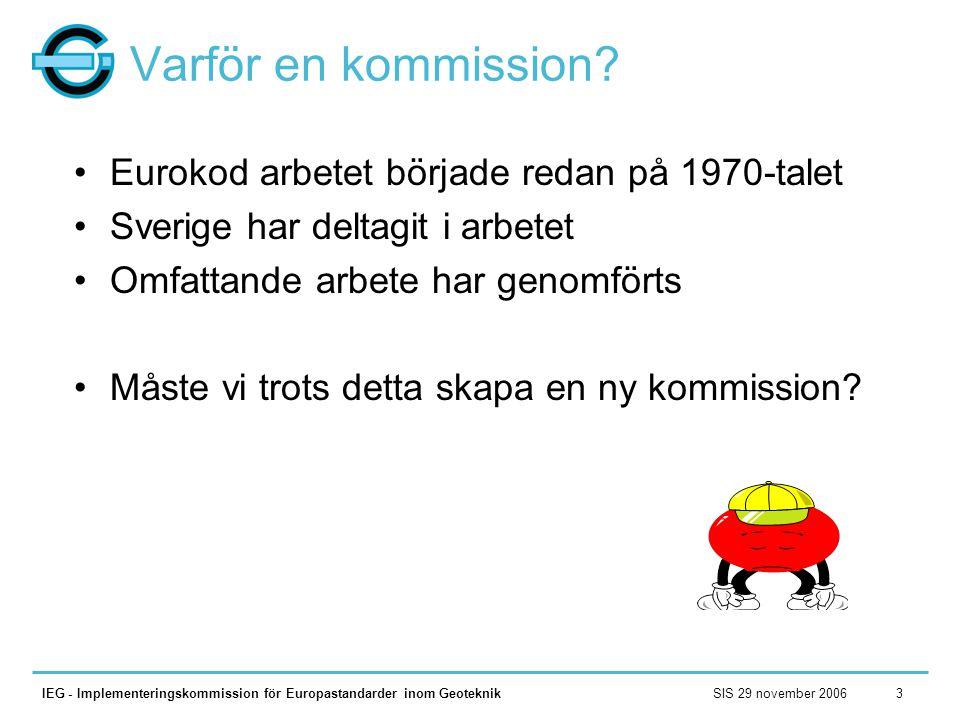 SIS 29 november 2006IEG - Implementeringskommission för Europastandarder inom Geoteknik3 Varför en kommission? •Eurokod arbetet började redan på 1970-
