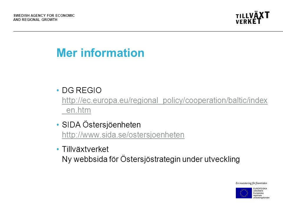 SWEDISH AGENCY FOR ECONOMIC AND REGIONAL GROWTH Mer information •DG REGIO http://ec.europa.eu/regional_policy/cooperation/baltic/index _en.htm http://ec.europa.eu/regional_policy/cooperation/baltic/index _en.htm •SIDA Östersjöenheten http://www.sida.se/ostersjoenheten http://www.sida.se/ostersjoenheten •Tillväxtverket Ny webbsida för Östersjöstrategin under utveckling