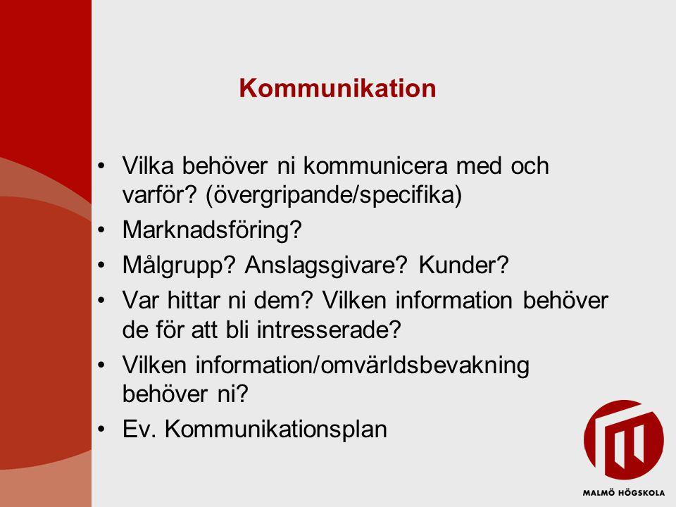 Kommunikation •Vilka behöver ni kommunicera med och varför? (övergripande/specifika) •Marknadsföring? •Målgrupp? Anslagsgivare? Kunder? •Var hittar ni