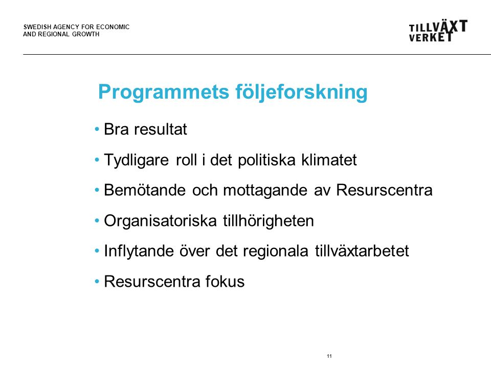 SWEDISH AGENCY FOR ECONOMIC AND REGIONAL GROWTH Programmets följeforskning •Bra resultat •Tydligare roll i det politiska klimatet •Bemötande och mottagande av Resurscentra •Organisatoriska tillhörigheten •Inflytande över det regionala tillväxtarbetet •Resurscentra fokus 11