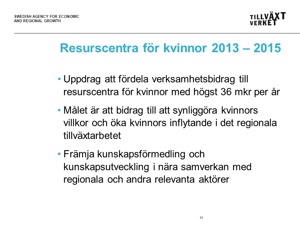 SWEDISH AGENCY FOR ECONOMIC AND REGIONAL GROWTH Resurscentra för kvinnor 2013 – 2015 •Uppdrag att fördela verksamhetsbidrag till resurscentra för kvinnor med högst 36 mkr per år •Målet är att bidrag till att synliggöra kvinnors villkor och öka kvinnors inflytande i det regionala tillväxtarbetet •Främja kunskapsförmedling och kunskapsutveckling i nära samverkan med regionala och andra relevanta aktörer 13