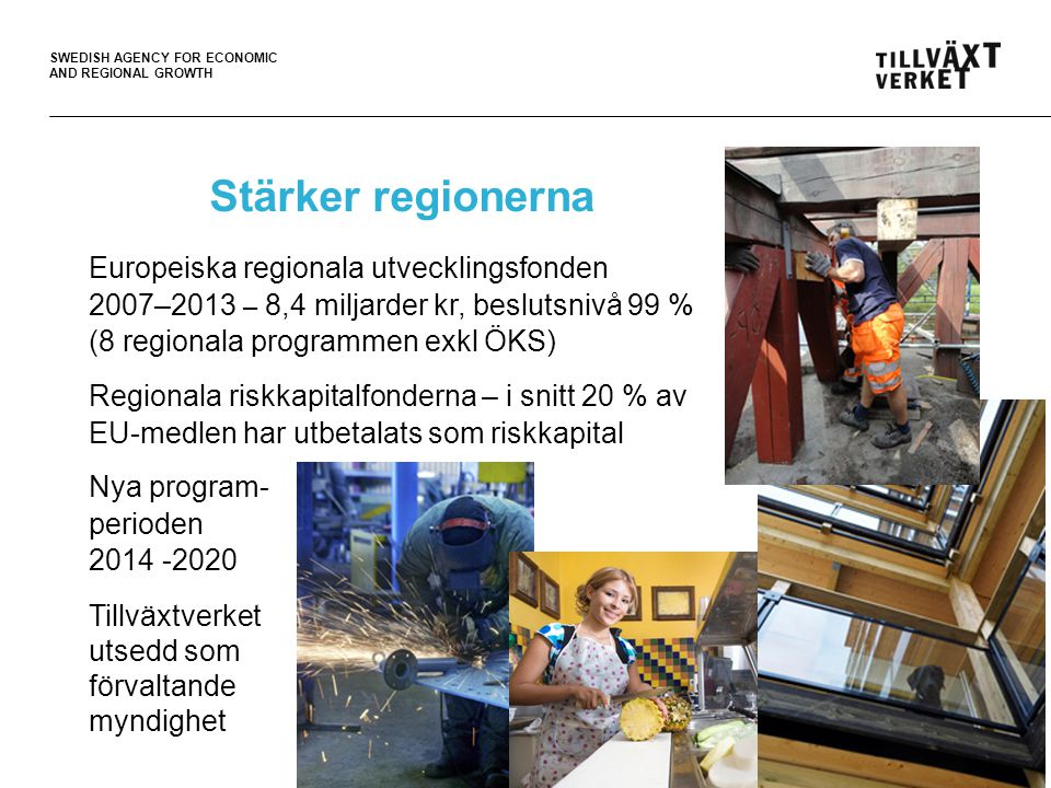 SWEDISH AGENCY FOR ECONOMIC AND REGIONAL GROWTH Stärker regionerna Europeiska regionala utvecklingsfonden 2007–2013 – 8,4 miljarder kr, beslutsnivå 99 % (8 regionala programmen exkl ÖKS) Regionala riskkapitalfonderna – i snitt 20 % av EU-medlen har utbetalats som riskkapital Nya program- perioden 2014 -2020 Tillväxtverket utsedd som förvaltande myndighet