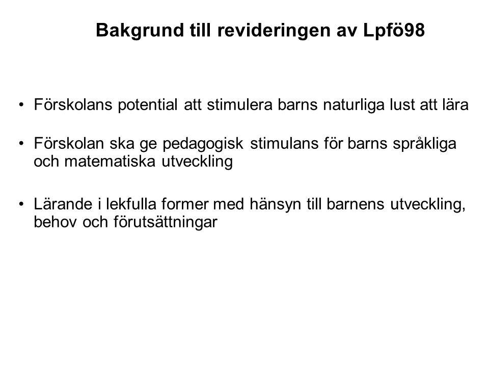 Bakgrund till revideringen av Lpfö98 •Förskolans potential att stimulera barns naturliga lust att lära •Förskolan ska ge pedagogisk stimulans för barn