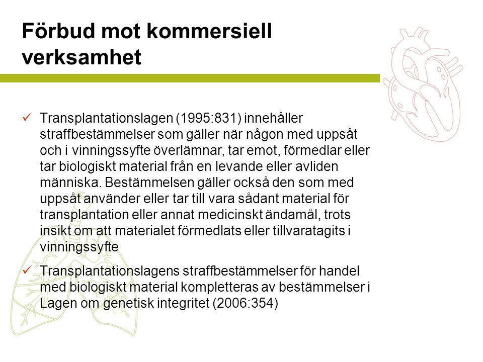 Förbud mot kommersiell verksamhet  Transplantationslagen (1995:831) innehåller straffbestämmelser som gäller när någon med uppsåt och i vinningssyfte överlämnar, tar emot, förmedlar eller tar biologiskt material från en levande eller avliden människa.