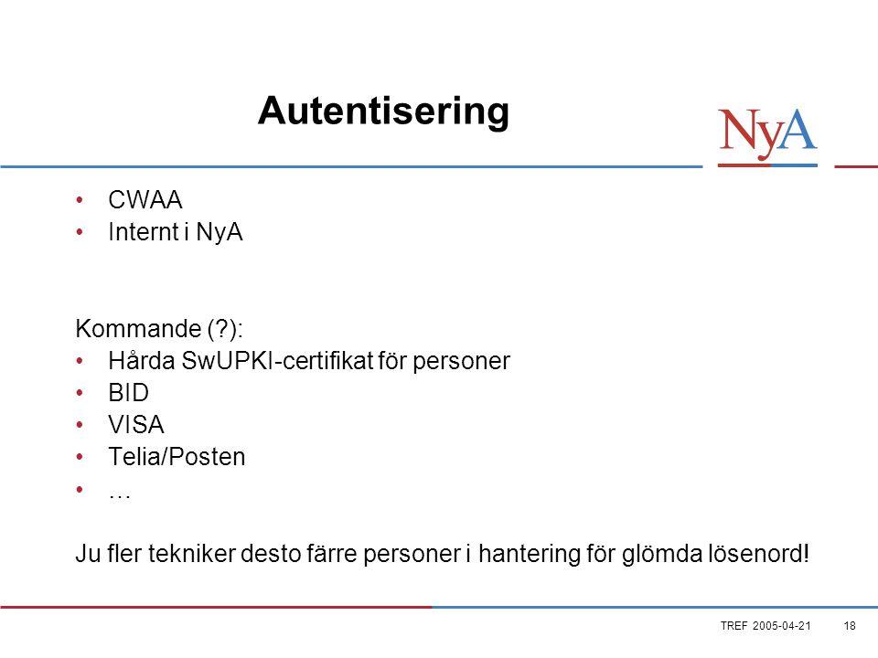 TREF 2005-04-2118 Autentisering •CWAA •Internt i NyA Kommande ( ): •Hårda SwUPKI-certifikat för personer •BID •VISA •Telia/Posten •… Ju fler tekniker desto färre personer i hantering för glömda lösenord!