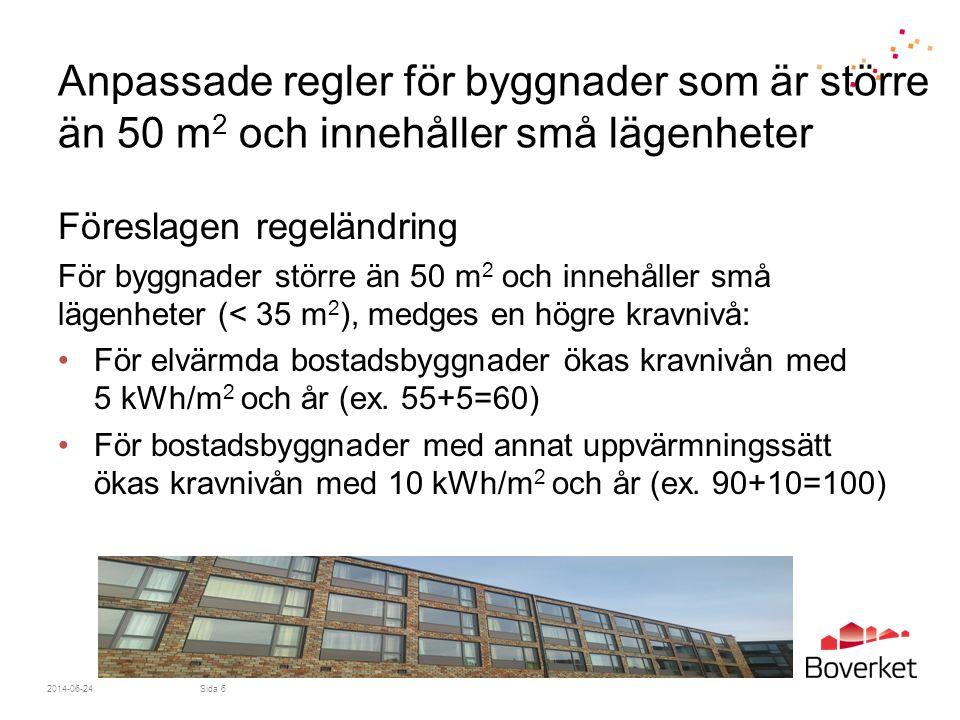 2014-06-24Sida 7 Anpassade regler för byggnader som är större än 50 m 2 och innehåller små lägenheter Motiv •Underlätta byggandet av student- och ungdomsbostäder •Byggnader med små lägenheter använder förhållandevis mer tappvarmvatten