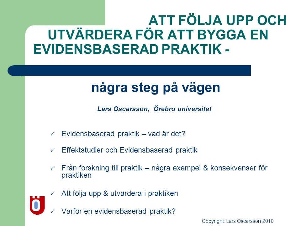 ATT FÖLJA UPP OCH UTVÄRDERA FÖR ATT BYGGA EN EVIDENSBASERAD PRAKTIK - några steg på vägen Lars Oscarsson, Örebro universitet  Evidensbaserad praktik