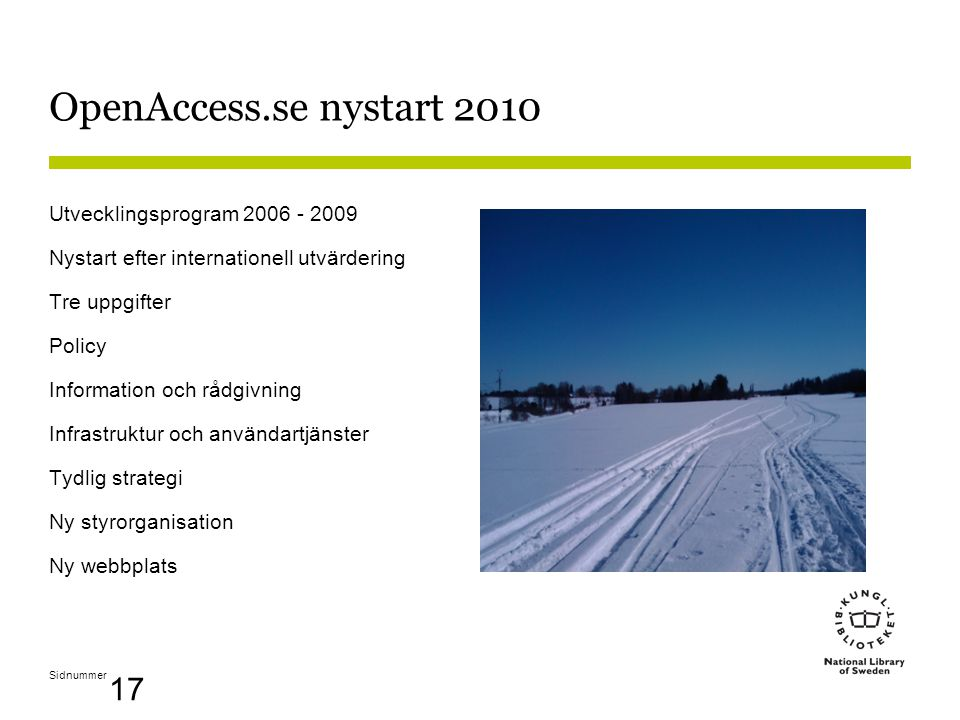 Sidnummer 17 OpenAccess.se nystart 2010 Utvecklingsprogram 2006 - 2009 Nystart efter internationell utvärdering Tre uppgifter Policy Information och rådgivning Infrastruktur och användartjänster Tydlig strategi Ny styrorganisation Ny webbplats
