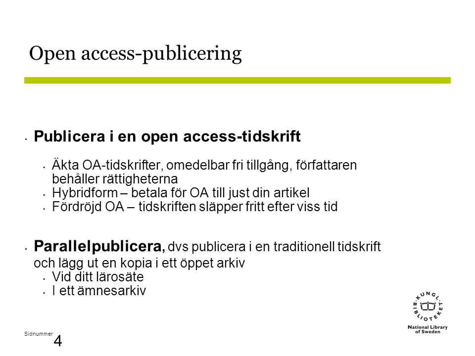 Sidnummer 4 Open access-publicering • Publicera i en open access-tidskrift • Äkta OA-tidskrifter, omedelbar fri tillgång, författaren behåller rättigheterna • Hybridform – betala för OA till just din artikel • Fördröjd OA – tidskriften släpper fritt efter viss tid • Parallelpublicera, dvs publicera i en traditionell tidskrift och lägg ut en kopia i ett öppet arkiv • Vid ditt lärosäte • I ett ämnesarkiv