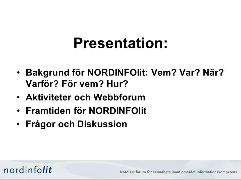 Presentation: •Bakgrund för NORDINFOlit: Vem? Var? När? Varför? För vem? Hur? •Aktiviteter och Webbforum •Framtiden för NORDINFOlit •Frågor och Diskus