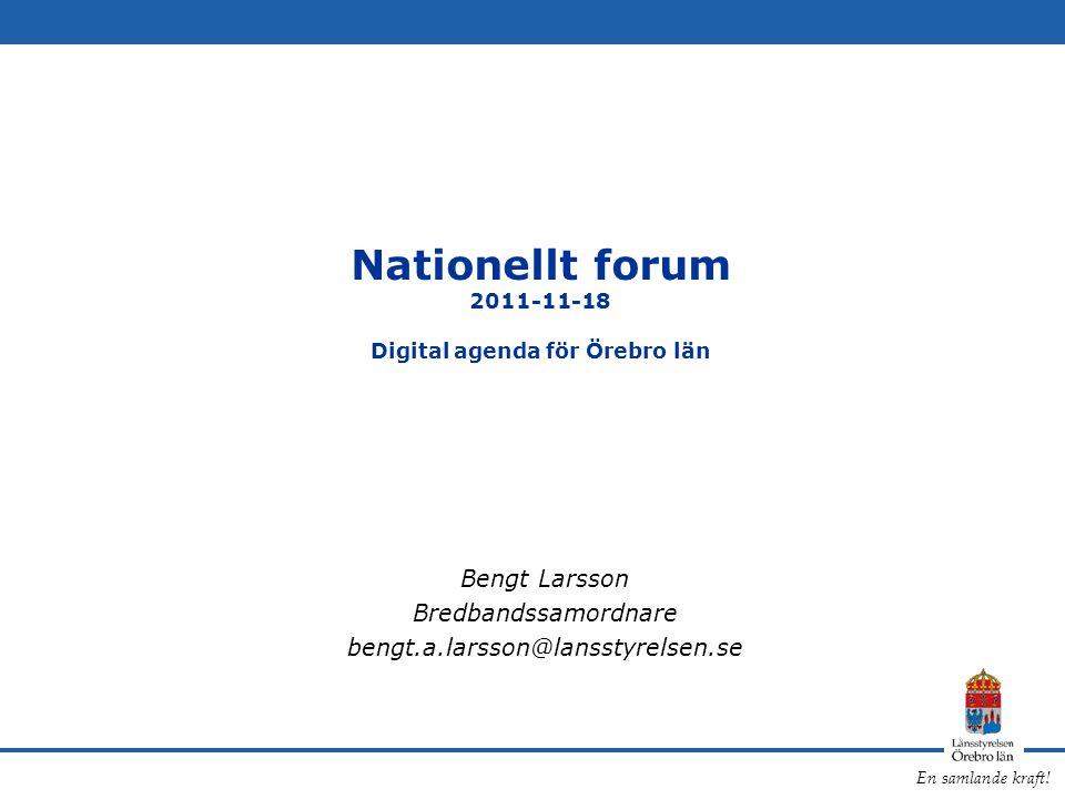 En samlande kraft! Nationellt forum 2011-11-18 Digital agenda för Örebro län Bengt Larsson Bredbandssamordnare bengt.a.larsson@lansstyrelsen.se