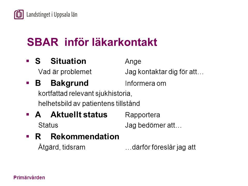 Primärvården SBAR inför läkarkontakt  SSituation Ange Vad är problemetJag kontaktar dig för att…  BBakgrund Informera om kortfattad relevant sjukhis