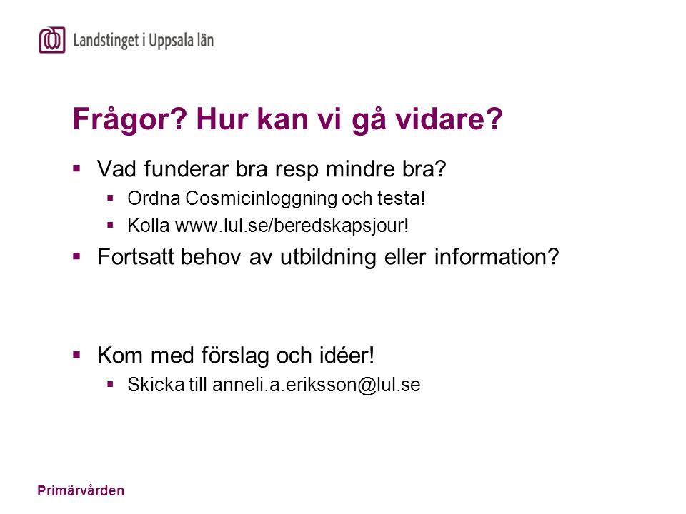 Primärvården Frågor? Hur kan vi gå vidare?  Vad funderar bra resp mindre bra?  Ordna Cosmicinloggning och testa!  Kolla www.lul.se/beredskapsjour!
