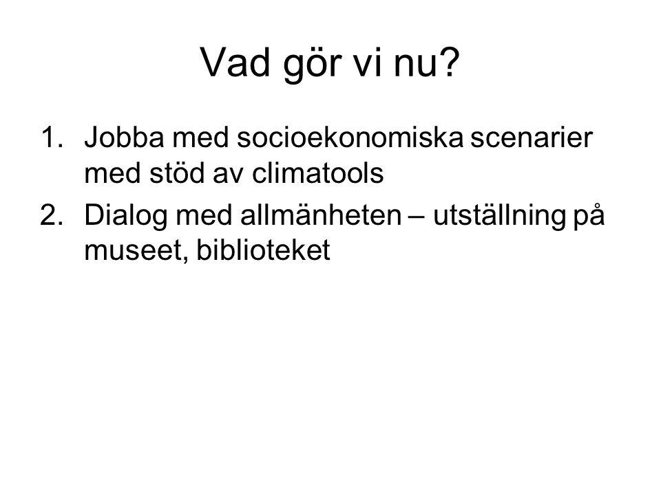Vad gör vi nu? 1.Jobba med socioekonomiska scenarier med stöd av climatools 2.Dialog med allmänheten – utställning på museet, biblioteket
