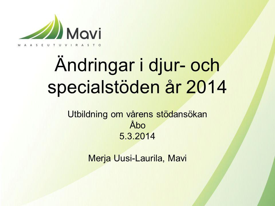Ändringar i djur- och specialstöden år 2014 Utbildning om vårens stödansökan Åbo 5.3.2014 Merja Uusi-Laurila, Mavi