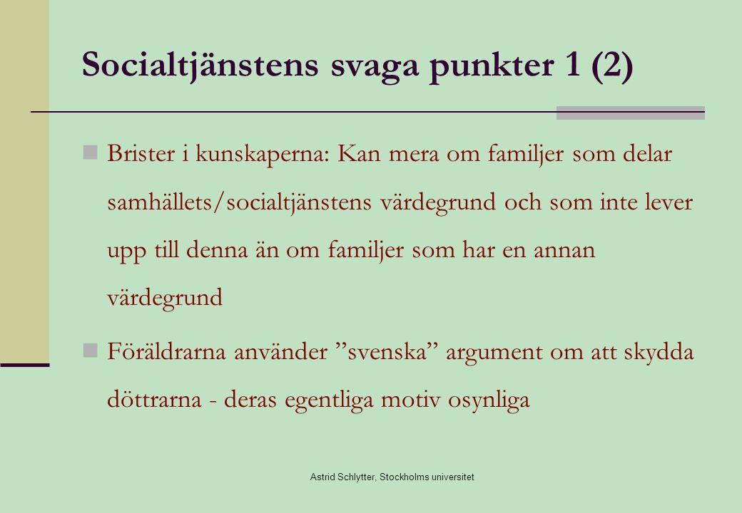 Astrid Schlytter, Stockholms universitet Socialtjänstens svaga punkter 1 (2)  Brister i kunskaperna: Kan mera om familjer som delar samhällets/socialtjänstens värdegrund och som inte lever upp till denna än om familjer som har en annan värdegrund  Föräldrarna använder svenska argument om att skydda döttrarna - deras egentliga motiv osynliga