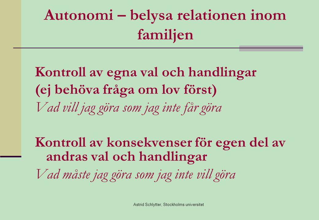 Astrid Schlytter, Stockholms universitet Autonomi – belysa relationen inom familjen Kontroll av egna val och handlingar (ej behöva fråga om lov först) Vad vill jag göra som jag inte får göra Kontroll av konsekvenser för egen del av andras val och handlingar Vad måste jag göra som jag inte vill göra