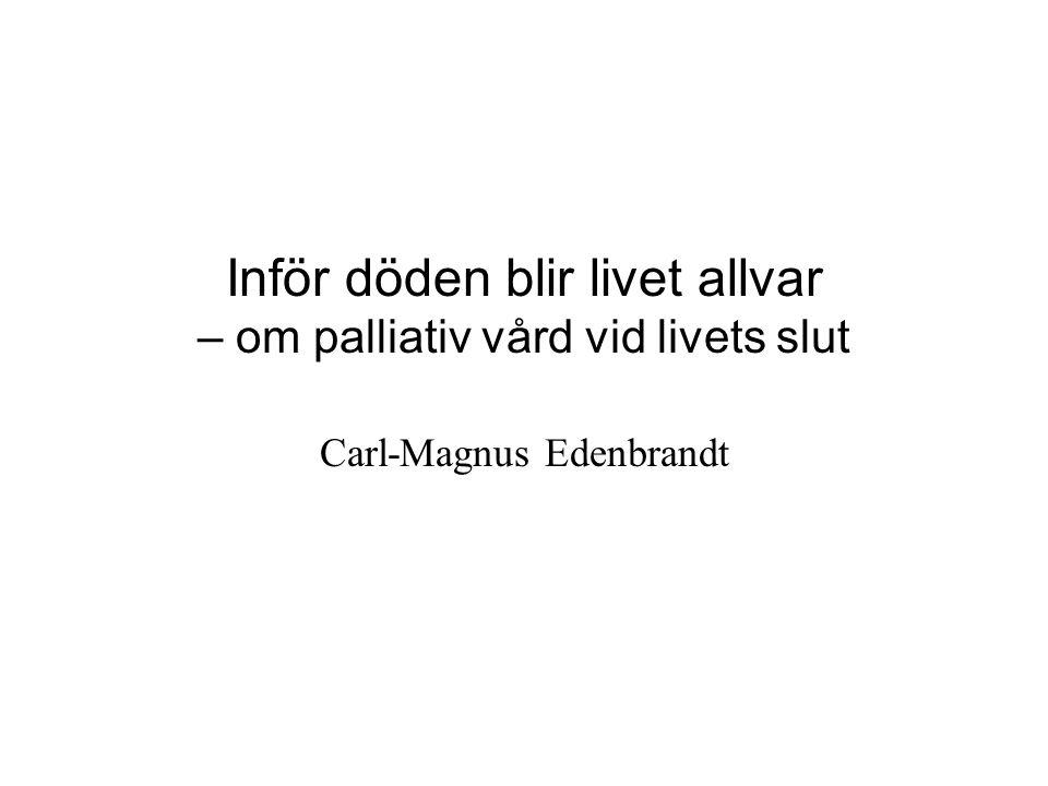 Inför döden blir livet allvar – om palliativ vård vid livets slut Carl-Magnus Edenbrandt