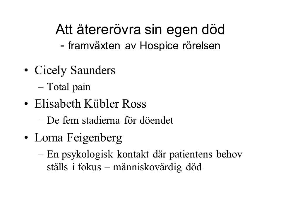 Att återerövra sin egen död - framväxten av Hospice rörelsen •Cicely Saunders –Total pain •Elisabeth Kübler Ross –De fem stadierna för döendet •Loma F