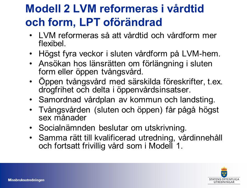 Missbruksutredningen Modell 2 LVM reformeras i vårdtid och form, LPT oförändrad •LVM reformeras så att vårdtid och vårdform mer flexibel. •Högst fyra
