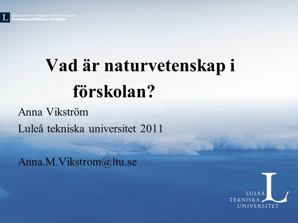 Vad är naturvetenskap i förskolan? Anna Vikström Luleå tekniska universitet 2011 Anna.M.Vikstrom@ltu.se