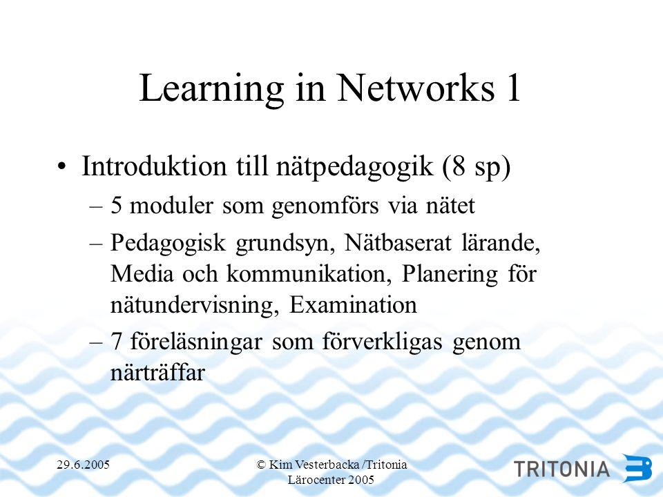 29.6.2005© Kim Vesterbacka /Tritonia Lärocenter 2005 Learning in Networks 1 •Introduktion till nätpedagogik (8 sp) –5 moduler som genomförs via nätet –Pedagogisk grundsyn, Nätbaserat lärande, Media och kommunikation, Planering för nätundervisning, Examination –7 föreläsningar som förverkligas genom närträffar