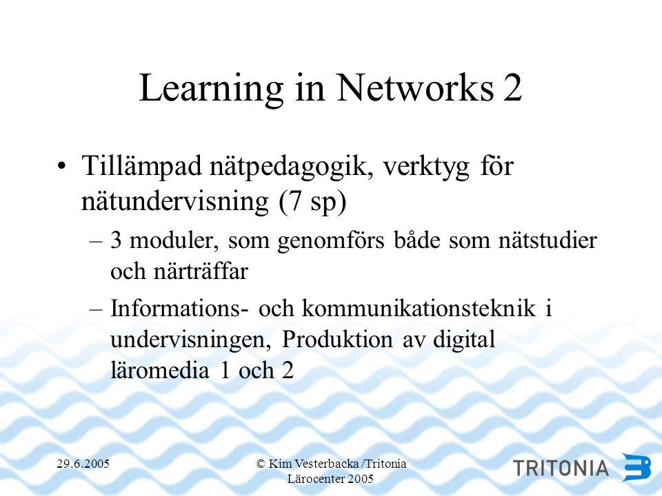 29.6.2005© Kim Vesterbacka /Tritonia Lärocenter 2005 Learning in Networks 2 •Tillämpad nätpedagogik, verktyg för nätundervisning (7 sp) –3 moduler, som genomförs både som nätstudier och närträffar –Informations- och kommunikationsteknik i undervisningen, Produktion av digital läromedia 1 och 2