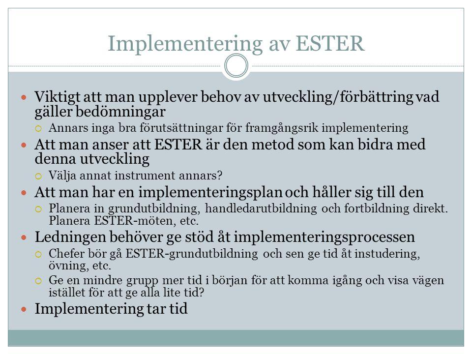 Implementering av ESTER  Viktigt att man upplever behov av utveckling/förbättring vad gäller bedömningar  Annars inga bra förutsättningar för framgångsrik implementering  Att man anser att ESTER är den metod som kan bidra med denna utveckling  Välja annat instrument annars.