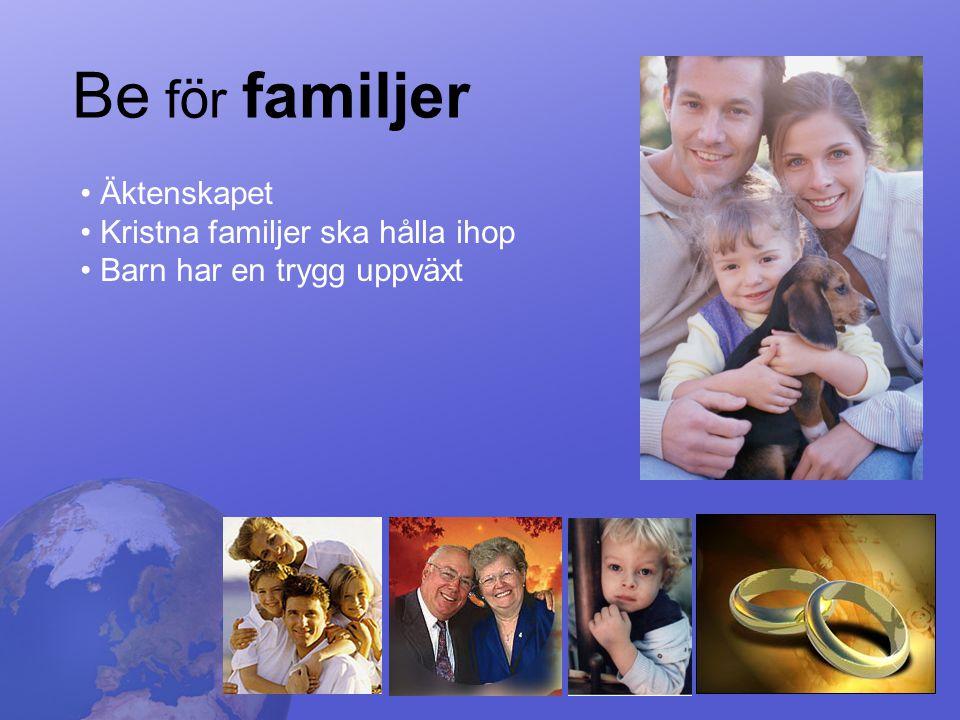 Be f ö r familjer • Äktenskapet • Kristna familjer ska hålla ihop • Barn har en trygg uppväxt