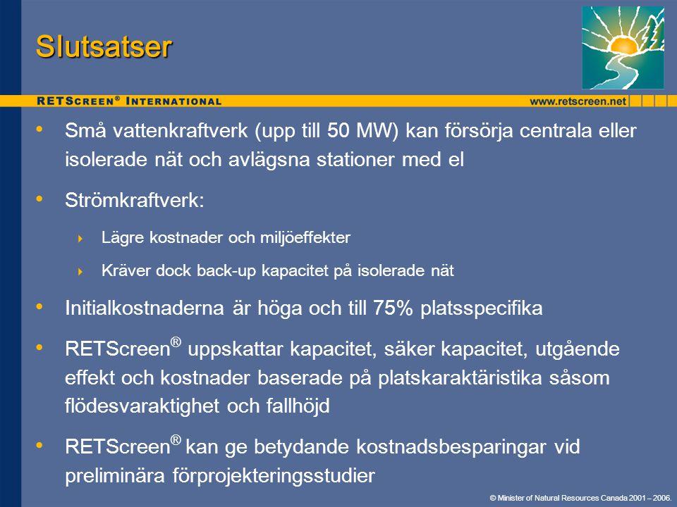 Slutsatser • • Små vattenkraftverk (upp till 50 MW) kan försörja centrala eller isolerade nät och avlägsna stationer med el • • Strömkraftverk:  Lägre kostnader och miljöeffekter  Kräver dock back-up kapacitet på isolerade nät • • Initialkostnaderna är höga och till 75% platsspecifika • • RETScreen ® uppskattar kapacitet, säker kapacitet, utgående effekt och kostnader baserade på platskaraktäristika såsom flödesvaraktighet och fallhöjd • • RETScreen ® kan ge betydande kostnadsbesparingar vid preliminära förprojekteringsstudier © Minister of Natural Resources Canada 2001 – 2006.