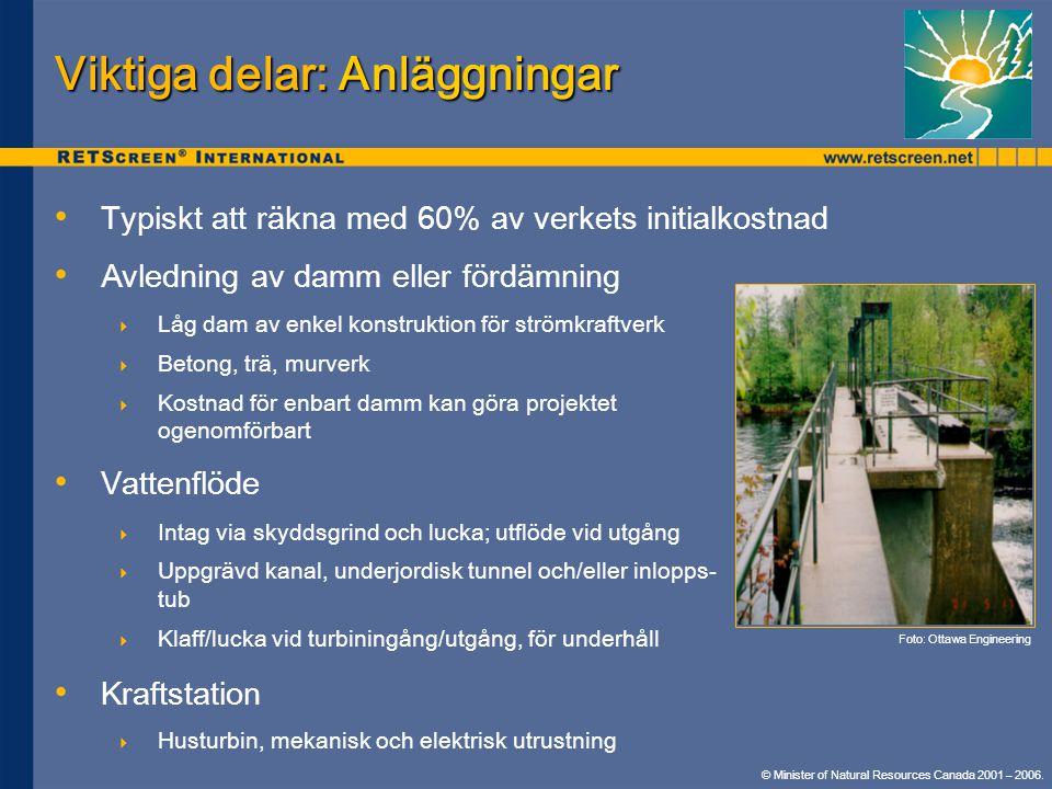 Viktiga delar: Anläggningar • • Typiskt att räkna med 60% av verkets initialkostnad • • Avledning av damm eller fördämning  Låg dam av enkel konstruktion för strömkraftverk  Betong, trä, murverk  Kostnad för enbart damm kan göra projektet ogenomförbart • • Vattenflöde  Intag via skyddsgrind och lucka; utflöde vid utgång  Uppgrävd kanal, underjordisk tunnel och/eller inlopps- tub  Klaff/lucka vid turbiningång/utgång, för underhåll • • Kraftstation  Husturbin, mekanisk och elektrisk utrustning Foto: Ottawa Engineering © Minister of Natural Resources Canada 2001 – 2006.