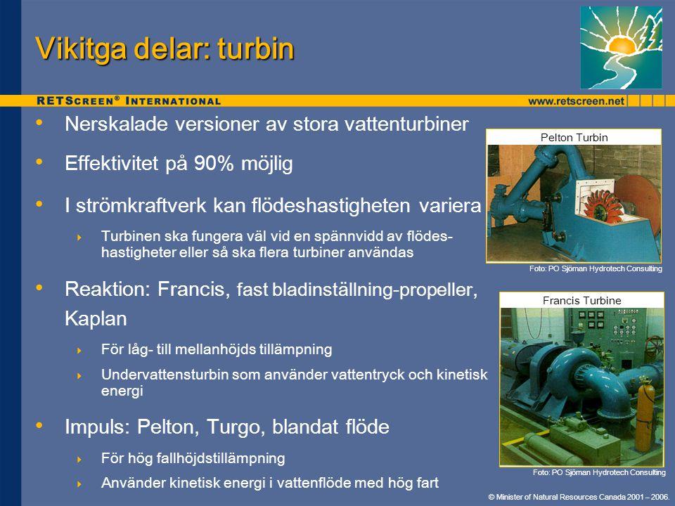 Vikitga delar: turbin • • Nerskalade versioner av stora vattenturbiner • • Effektivitet på 90% möjlig • • I strömkraftverk kan flödeshastigheten variera  Turbinen ska fungera väl vid en spännvidd av flödes- hastigheter eller så ska flera turbiner användas • • Reaktion: Francis, fast bladinställning-propeller, Kaplan  För låg- till mellanhöjds tillämpning  Undervattensturbin som använder vattentryck och kinetisk energi • • Impuls: Pelton, Turgo, blandat flöde  För hög fallhöjdstillämpning  Använder kinetisk energi i vattenflöde med hög fart Francis Turbine Foto: PO Sjöman Hydrotech Consulting Pelton Turbin © Minister of Natural Resources Canada 2001 – 2006.