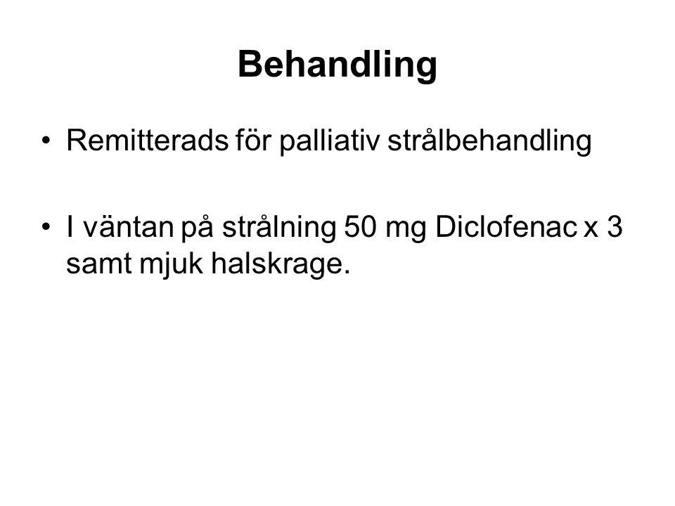 Behandling •Remitterads för palliativ strålbehandling •I väntan på strålning 50 mg Diclofenac x 3 samt mjuk halskrage.