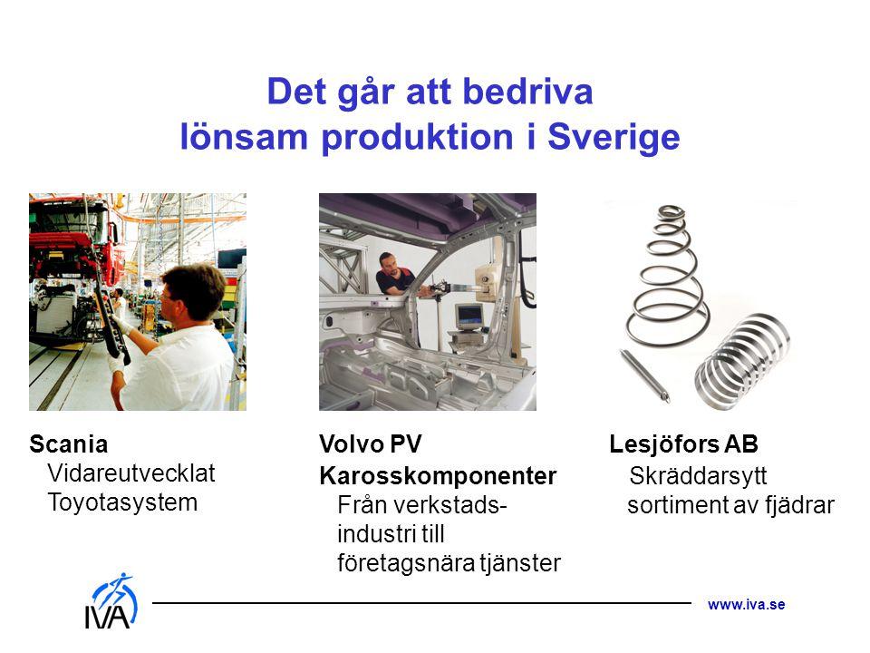 www.iva.se Det går att bedriva lönsam produktion i Sverige Scania Vidareutvecklat Toyotasystem Volvo PV Karosskomponenter Från verkstads- industri til
