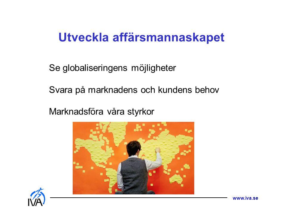 www.iva.se Utveckla affärsmannaskapet Se globaliseringens möjligheter Svara på marknadens och kundens behov Marknadsföra våra styrkor