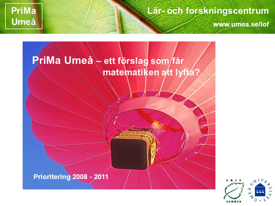 Lär- och forskningscentrum www.umea.se/lof PriMa Umeå PriMa Umeå – ett förslag som får matematiken att lyfta.