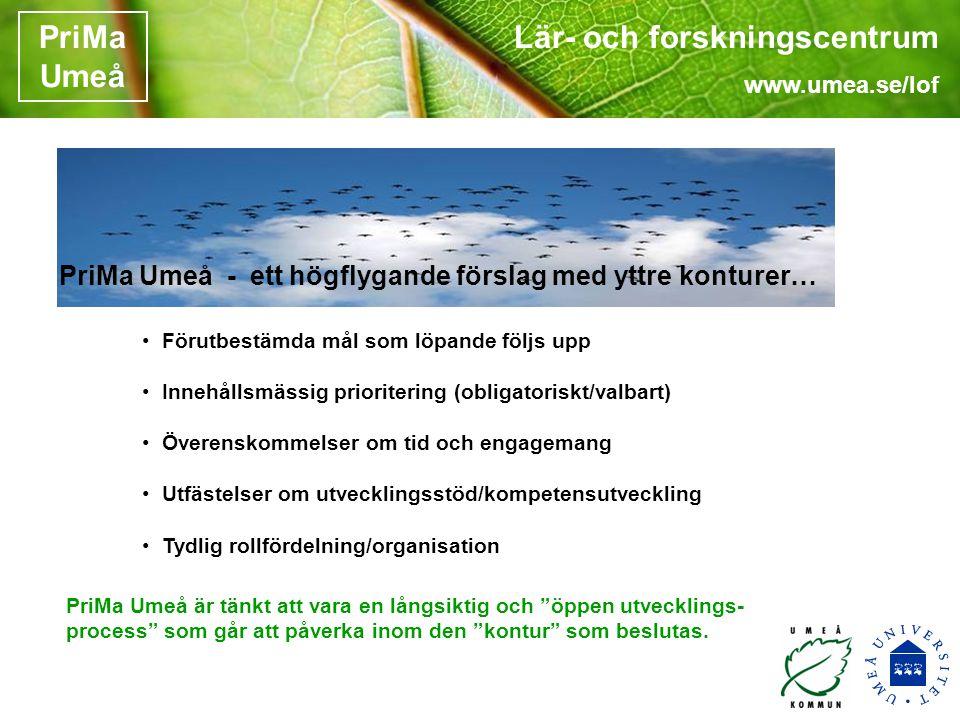 Lär- och forskningscentrum www.umea.se/lof PriMa Umeå • Förutbestämda mål som löpande följs upp • Innehållsmässig prioritering (obligatoriskt/valbart) • Överenskommelser om tid och engagemang • Utfästelser om utvecklingsstöd/kompetensutveckling • Tydlig rollfördelning/organisation PriMa Umeå - ett högflygande förslag med yttre konturer… PriMa Umeå är tänkt att vara en långsiktig och öppen utvecklings- process som går att påverka inom den kontur som beslutas.